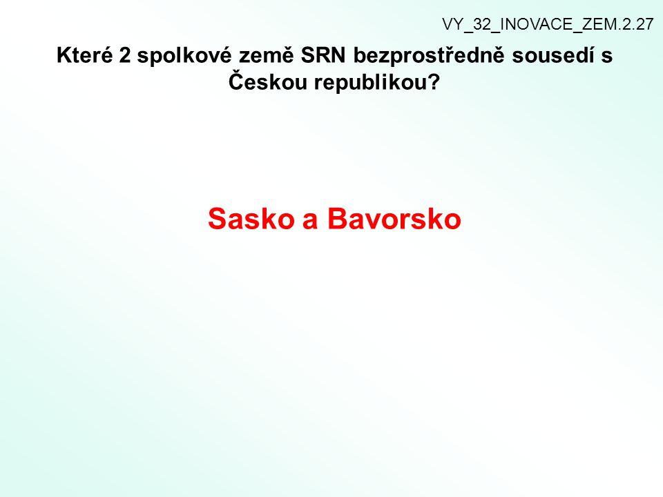 Které 2 spolkové země SRN bezprostředně sousedí s Českou republikou? Sasko a Bavorsko VY_32_INOVACE_ZEM.2.27