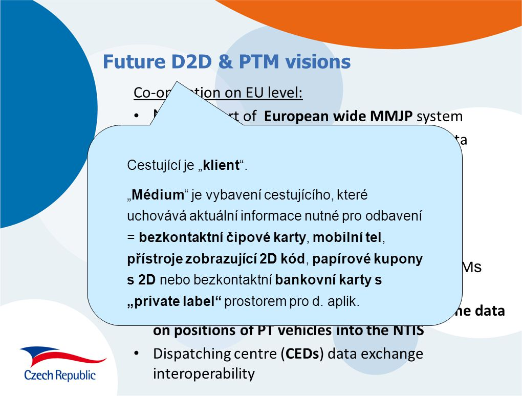 "Future D2D & PTM visions Co-operation on EU level: NTIS as part of European wide MMJP system Standardization of international timetable data exchange and mutual validation EFM interoperability movements in EU Development on national level: Support of multimodal ticket ideas Interoperability of reservation systems and EFM s at the regional and national level Legal and technical implementation of real time data on positions of PT vehicles into the NTIS Dispatching centre (CEDs) data exchange interoperability Cestující je ""klient ."