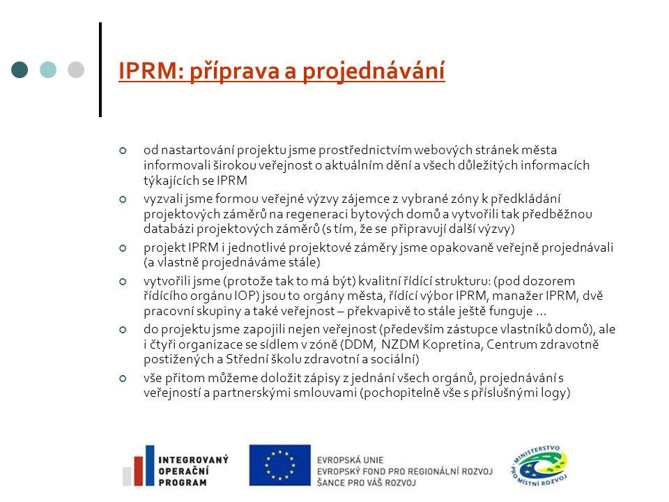 IPRM: příprava a projednávání od nastartování projektu jsme prostřednictvím webových stránek města informovali širokou veřejnost o aktuálním dění a všech důležitých informacích týkajících se IPRM vyzvali jsme formou veřejné výzvy zájemce z vybrané zóny k předkládání projektových záměrů na regeneraci bytových domů a vytvořili tak předběžnou databázi projektových záměrů (s tím, že se připravují další výzvy) projekt IPRM i jednotlivé projektové záměry jsme opakovaně veřejně projednávali (a vlastně projednáváme stále) vytvořili jsme (protože tak to má být) kvalitní řídící strukturu: (pod dozorem řídícího orgánu IOP) jsou to orgány města, řídící výbor IPRM, manažer IPRM, dvě pracovní skupiny a také veřejnost – překvapivě to stále ještě funguje … do projektu jsme zapojili nejen veřejnost (především zástupce vlastníků domů), ale i čtyři organizace se sídlem v zóně (DDM, NZDM Kopretina, Centrum zdravotně postižených a Střední školu zdravotní a sociální) vše přitom můžeme doložit zápisy z jednání všech orgánů, projednávání s veřejností a partnerskými smlouvami (pochopitelně vše s příslušnými logy)