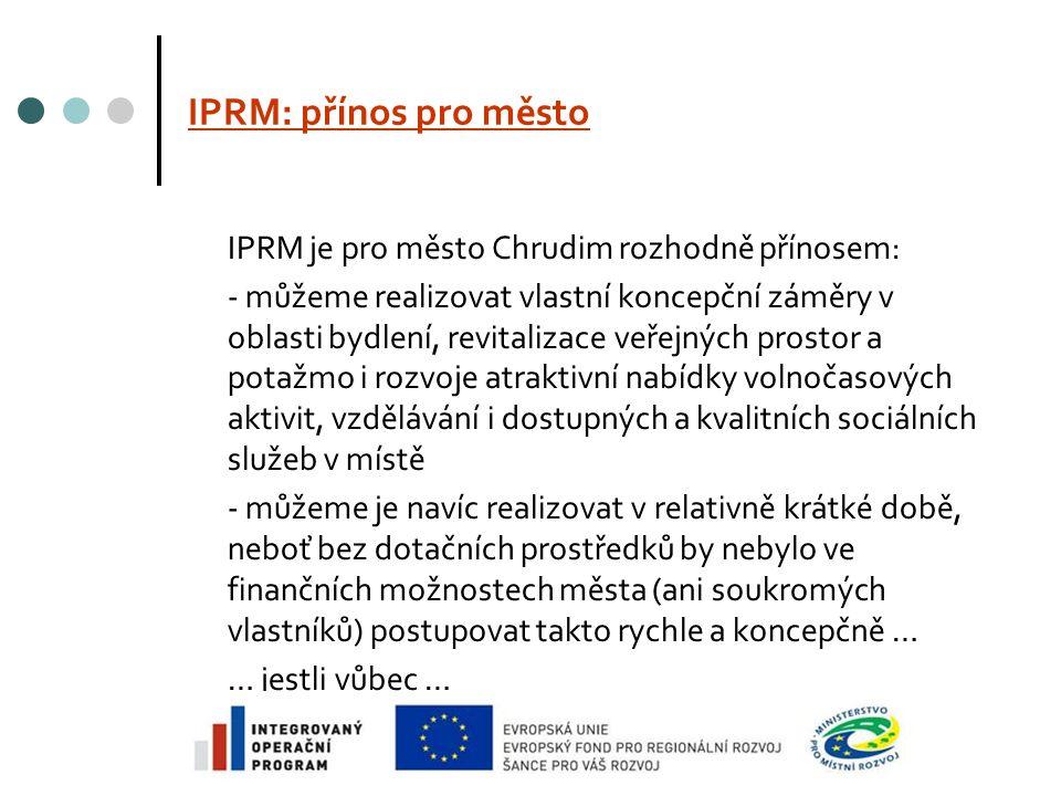 IPRM: přínos pro město IPRM je pro město Chrudim rozhodně přínosem: - můžeme realizovat vlastní koncepční záměry v oblasti bydlení, revitalizace veřejných prostor a potažmo i rozvoje atraktivní nabídky volnočasových aktivit, vzdělávání i dostupných a kvalitních sociálních služeb v místě - můžeme je navíc realizovat v relativně krátké době, neboť bez dotačních prostředků by nebylo ve finančních možnostech města (ani soukromých vlastníků) postupovat takto rychle a koncepčně … … jestli vůbec …