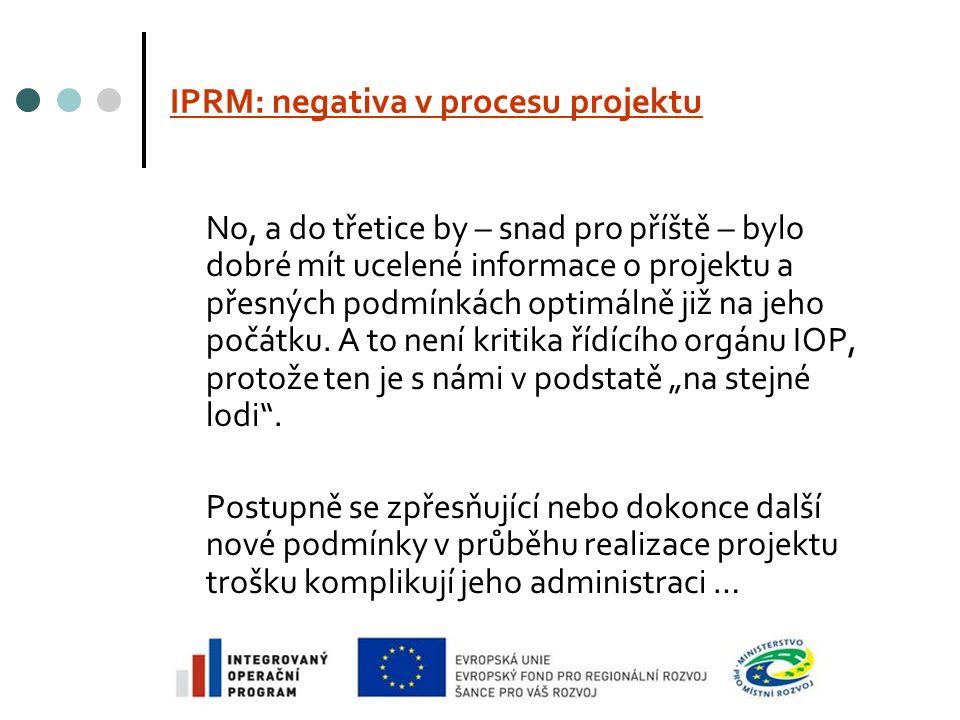 IPRM: negativa v procesu projektu No, a do třetice by – snad pro příště – bylo dobré mít ucelené informace o projektu a přesných podmínkách optimálně již na jeho počátku.
