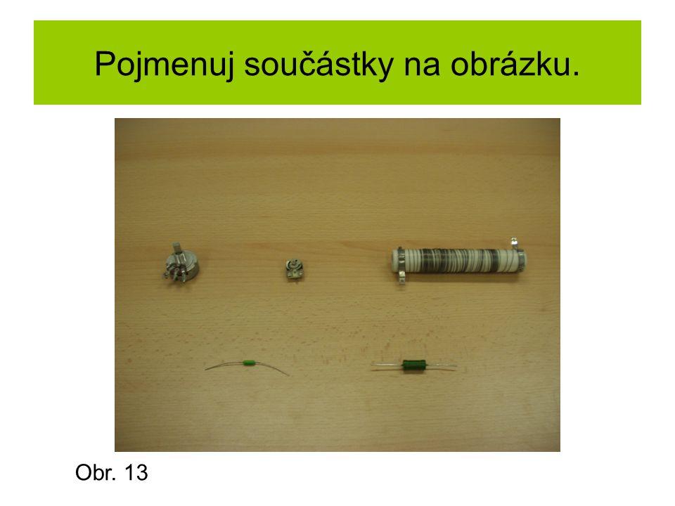 Pojmenuj součástky na obrázku. Obr. 13