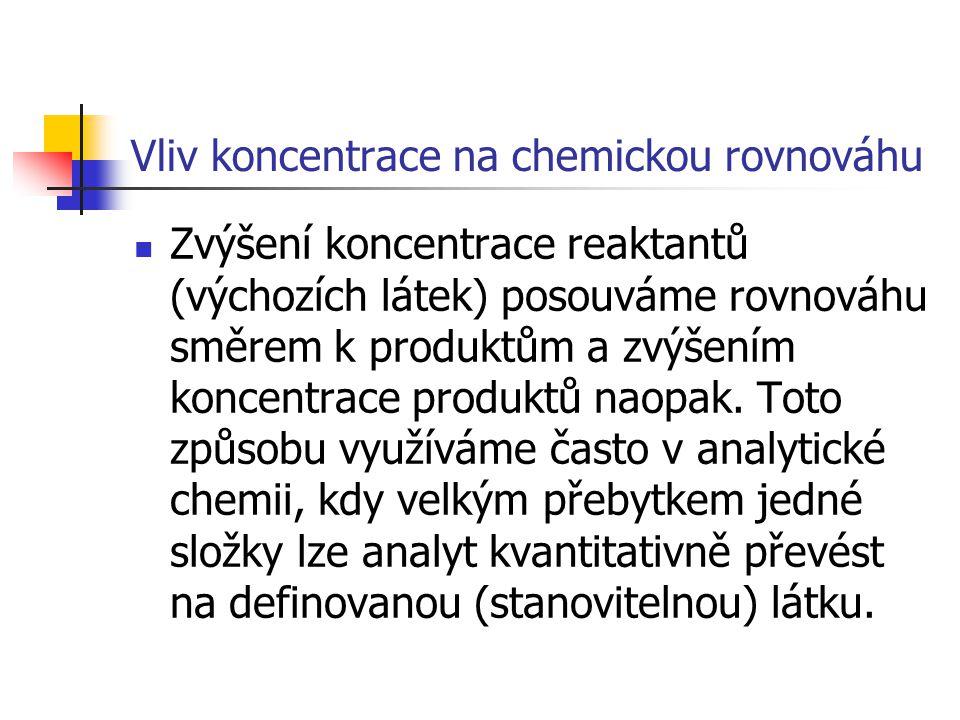Vliv koncentrace na chemickou rovnováhu Zvýšení koncentrace reaktantů (výchozích látek) posouváme rovnováhu směrem k produktům a zvýšením koncentrace