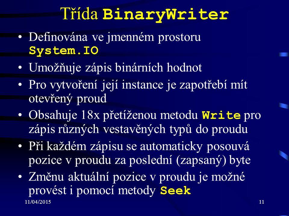 11/04/201511 Třída BinaryWriter Definována ve jmenném prostoru System.IO Umožňuje zápis binárních hodnot Pro vytvoření její instance je zapotřebí mít