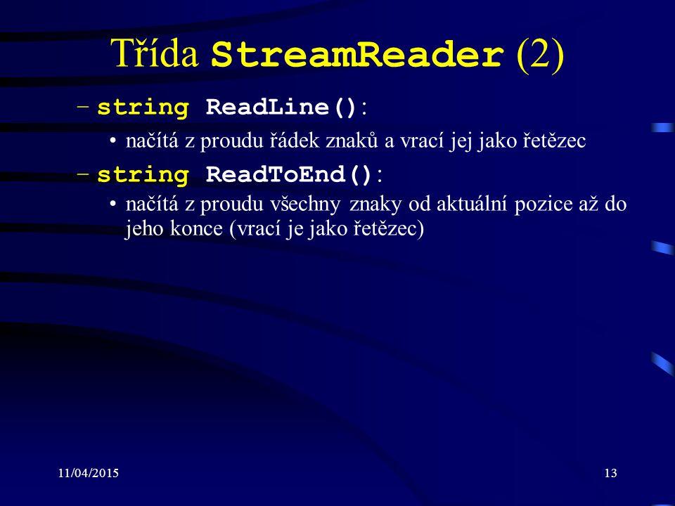 11/04/201513 Třída StreamReader (2) –string ReadLine() : načítá z proudu řádek znaků a vrací jej jako řetězec –string ReadToEnd() : načítá z proudu všechny znaky od aktuální pozice až do jeho konce (vrací je jako řetězec)