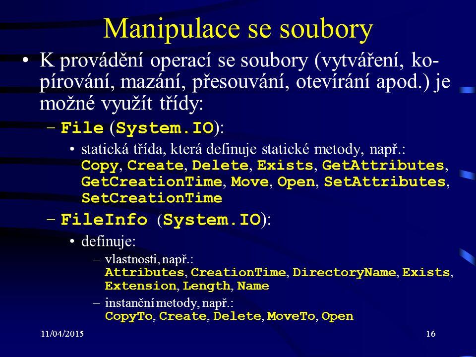 11/04/201516 Manipulace se soubory K provádění operací se soubory (vytváření, ko- pírování, mazání, přesouvání, otevírání apod.) je možné využít třídy: –File ( System.IO ): statická třída, která definuje statické metody, např.: Copy, Create, Delete, Exists, GetAttributes, GetCreationTime, Move, Open, SetAttributes, SetCreationTime –FileInfo ( System.IO ): definuje: –vlastnosti, např.: Attributes, CreationTime, DirectoryName, Exists, Extension, Length, Name –instanční metody, např.: CopyTo, Create, Delete, MoveTo, Open