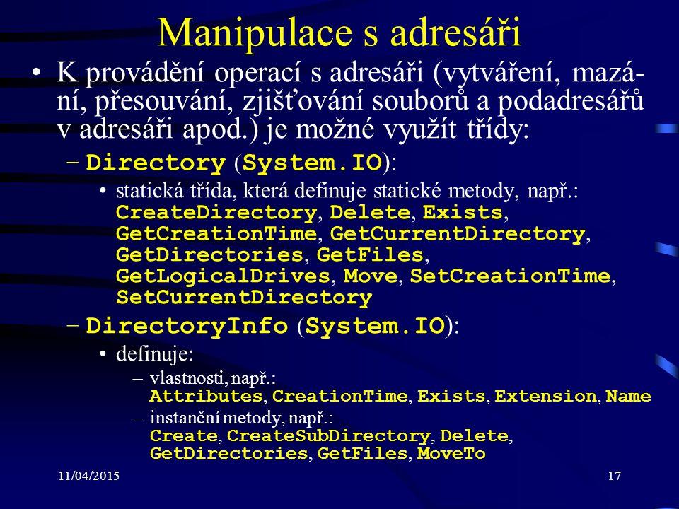 11/04/201517 Manipulace s adresáři K provádění operací s adresáři (vytváření, mazá- ní, přesouvání, zjišťování souborů a podadresářů v adresáři apod.) je možné využít třídy: –Directory ( System.IO ): statická třída, která definuje statické metody, např.: CreateDirectory, Delete, Exists, GetCreationTime, GetCurrentDirectory, GetDirectories, GetFiles, GetLogicalDrives, Move, SetCreationTime, SetCurrentDirectory –DirectoryInfo ( System.IO ): definuje: –vlastnosti, např.: Attributes, CreationTime, Exists, Extension, Name –instanční metody, např.: Create, CreateSubDirectory, Delete, GetDirectories, GetFiles, MoveTo