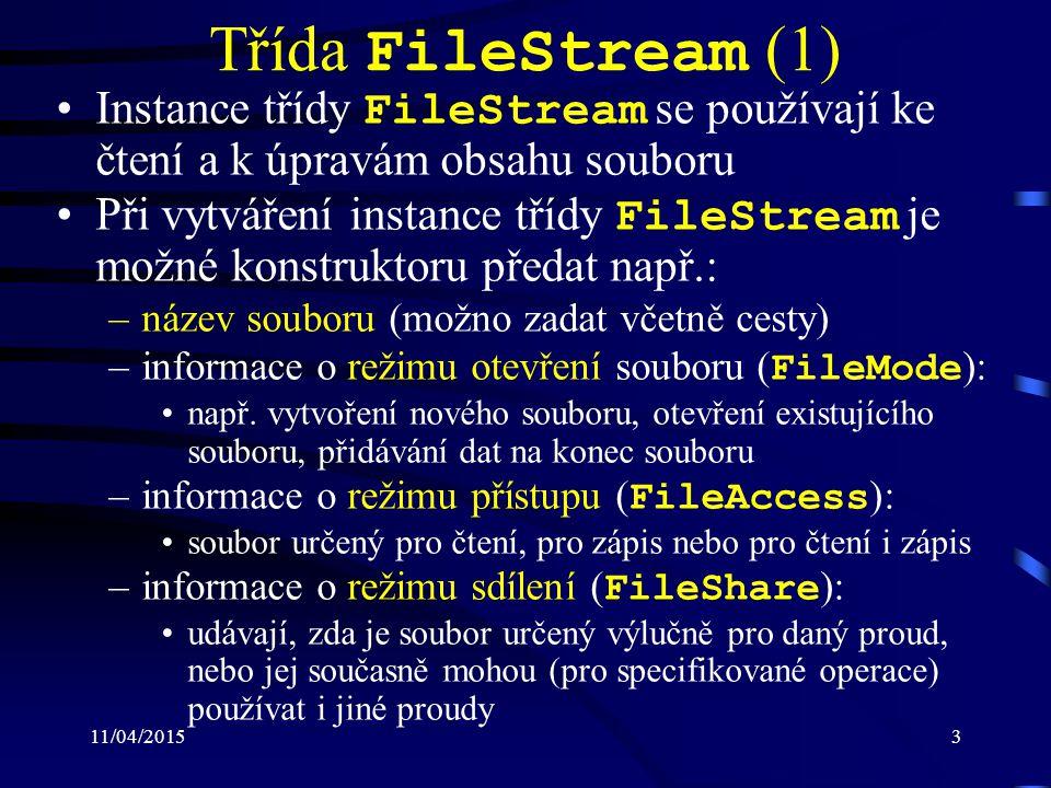 11/04/201514 Třída StreamWriter Definována ve jmenném prostoru System.IO Potomek abstraktní třídy TextWriter Zapisuje znaky do proudu Zapisování je možné realizovat pomocí přetíže- ných metod: –Write() : zapisují data různých datových typů (v závislosti na pře- tížené variantě) do proudu –WriteLine() : zapisují data různých datových typů (v závislosti na pře- tížené variantě) do proudu za poslední zapsaný znak zapisují symbol konce řádku