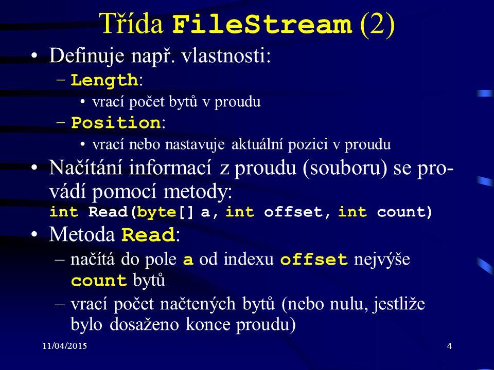 11/04/20155 Třída FileStream (3) –posouvá současnou pozici v proudu za poslední načtený byte Zápis informací lze realizovat pomocí metody void Write(byte[] a, int offset, int count) Metoda Write : –zapisuje do proudu z pole a od indexu offset count bytů –posouvá současnou pozici v proudu za poslední načtený byte Pro načtení, resp.