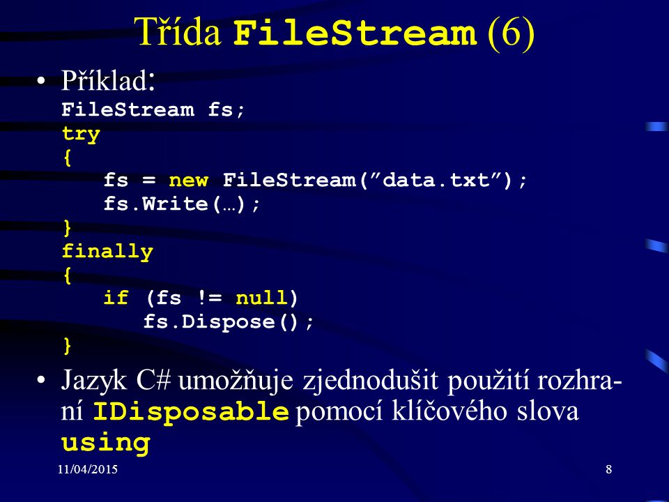 "11/04/20158 Třída FileStream (6) Příklad : FileStream fs; try { fs = new FileStream(""data.txt""); fs.Write(…); } finally { if (fs != null) fs.Dispose()"
