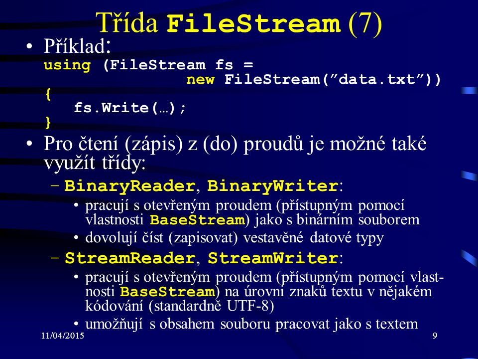 11/04/20159 Třída FileStream (7) Příklad : using (FileStream fs = new FileStream( data.txt )) { fs.Write(…); } Pro čtení (zápis) z (do) proudů je možné také využít třídy: –BinaryReader, BinaryWriter : pracují s otevřeným proudem (přístupným pomocí vlastnosti BaseStream ) jako s binárním souborem dovolují číst (zapisovat) vestavěné datové typy –StreamReader, StreamWriter : pracují s otevřeným proudem (přístupným pomocí vlast- nosti BaseStream ) na úrovni znaků textu v nějakém kódování (standardně UTF-8) umožňují s obsahem souboru pracovat jako s textem