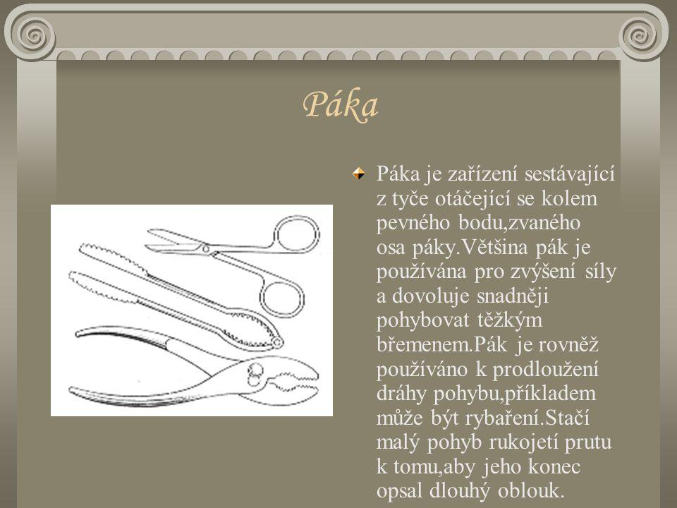 Páka Páka je zařízení sestávající z tyče otáčející se kolem pevného bodu,zvaného osa páky.Většina pák je používána pro zvýšení síly a dovoluje snadněji pohybovat těžkým břemenem.Pák je rovněž používáno k prodloužení dráhy pohybu,příkladem může být rybaření.Stačí malý pohyb rukojetí prutu k tomu,aby jeho konec opsal dlouhý oblouk.