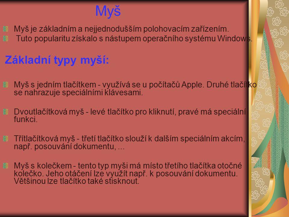 Myš Myš je základním a nejjednodušším polohovacím zařízením. Tuto popularitu získalo s nástupem operačního systému Windows. Základní typy myší: Myš s