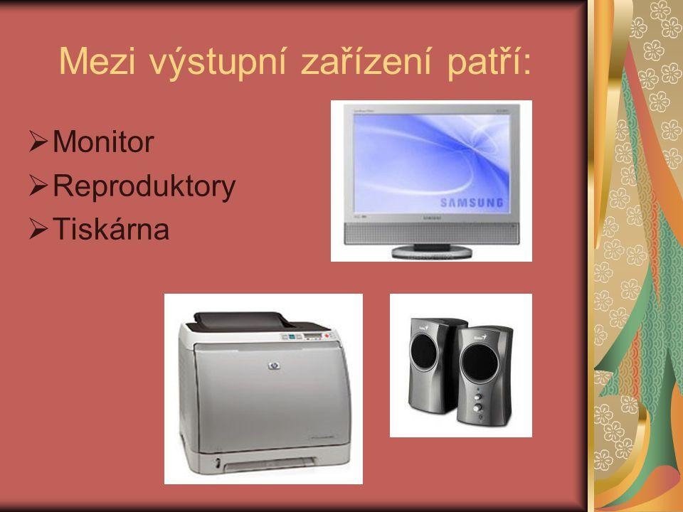 Mezi výstupní zařízení patří:  Monitor  Reproduktory  Tiskárna