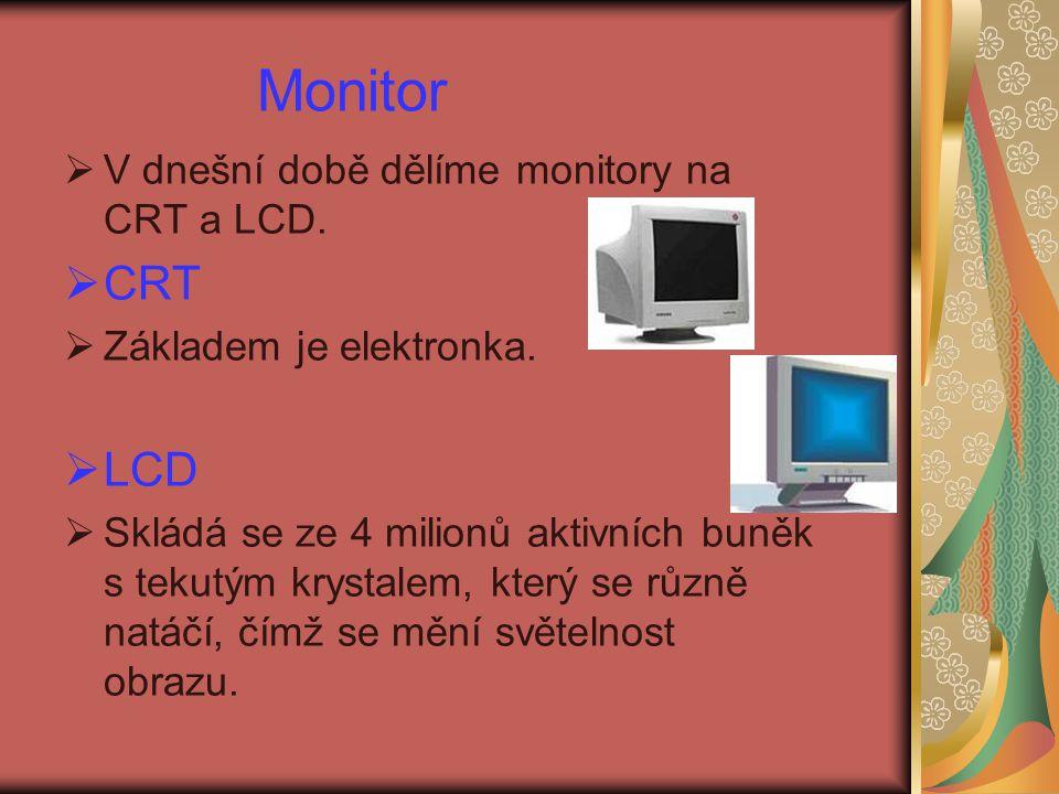 Monitor  V dnešní době dělíme monitory na CRT a LCD.  CRT  Základem je elektronka.  LCD  Skládá se ze 4 milionů aktivních buněk s tekutým krystal