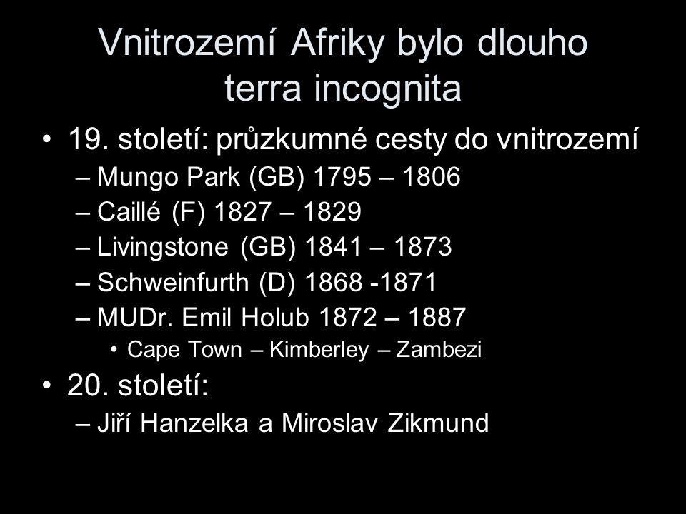 Vnitrozemí Afriky bylo dlouho terra incognita 19. století: průzkumné cesty do vnitrozemí –Mungo Park (GB) 1795 – 1806 –Caillé (F) 1827 – 1829 –Livings
