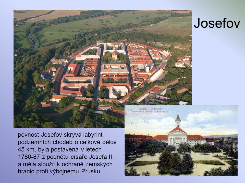 Josefov pevnost Josefov skrývá labyrint podzemních chodeb o celkové délce 45 km, byla postavena v letech 1780-87 z podnětu císaře Josefa II. a měla sl