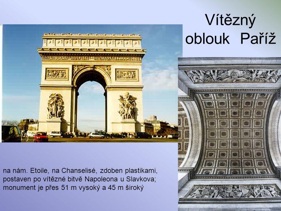 Vítězný oblouk Paříž na nám. Etoile, na Chanselisé, zdoben plastikami, postaven po vítězné bitvě Napoleona u Slavkova; monument je přes 51 m vysoký a