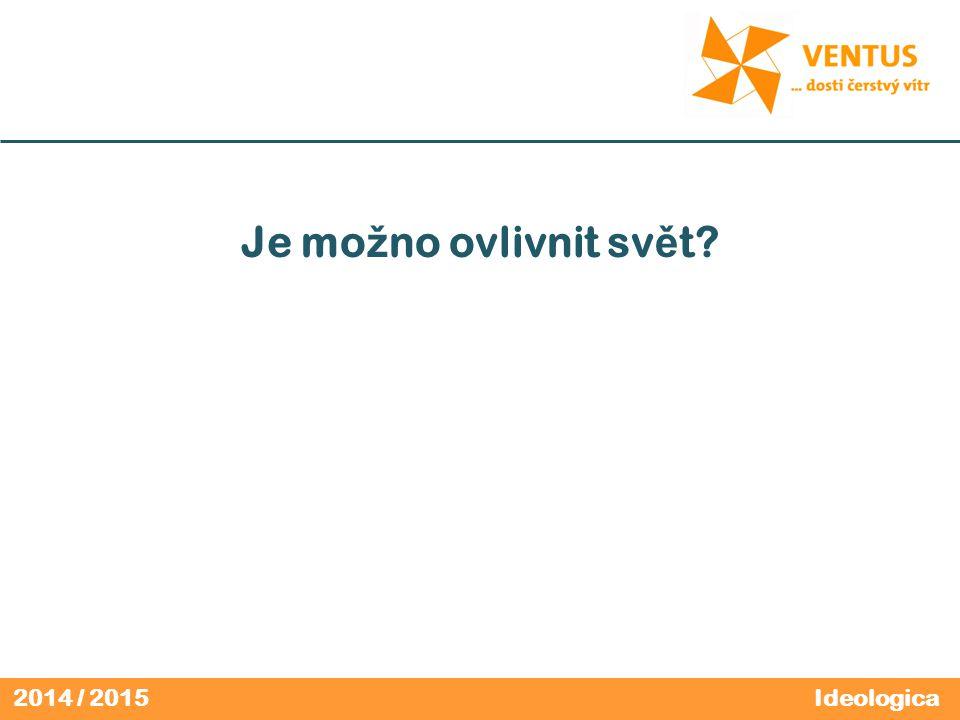 2014 / 2015 Je mo ž no ovlivnit sv ě t Ideologica