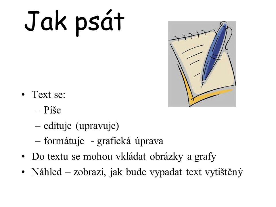 Jak psát Text se: –Píše –edituje (upravuje) –formátuje - grafická úprava Do textu se mohou vkládat obrázky a grafy Náhled – zobrazí, jak bude vypadat