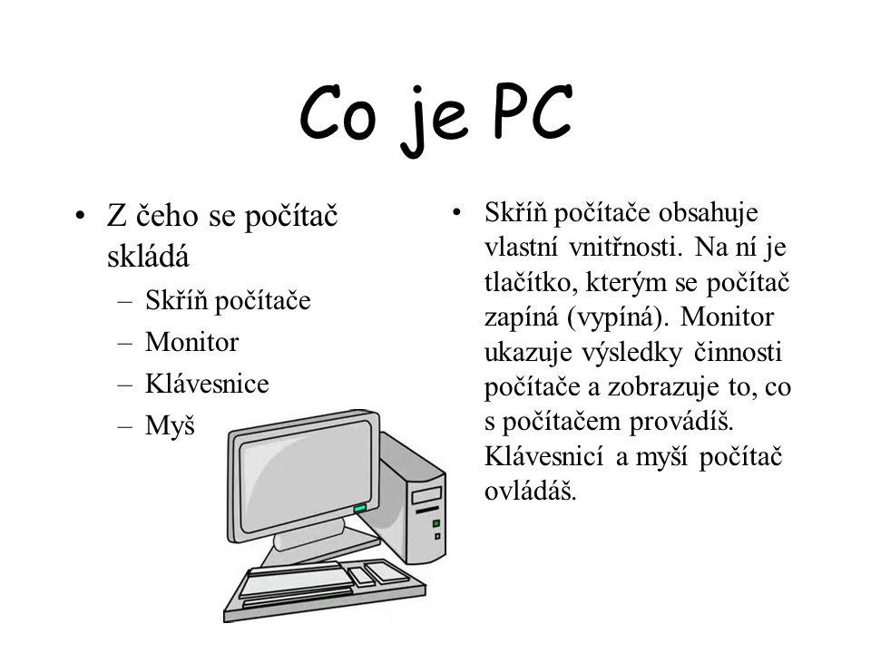 Co je PC Z čeho se počítač skládá –Skříň počítače –Monitor –Klávesnice –Myš Skříň počítače obsahuje vlastní vnitřnosti. Na ní je tlačítko, kterým se p