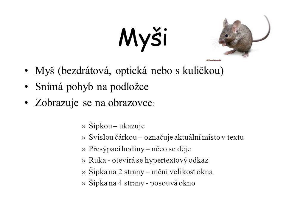 Myši Myš (bezdrátová, optická nebo s kuličkou) Snímá pohyb na podložce Zobrazuje se na obrazovce : »Šipkou – ukazuje »Svislou čárkou – označuje aktuál