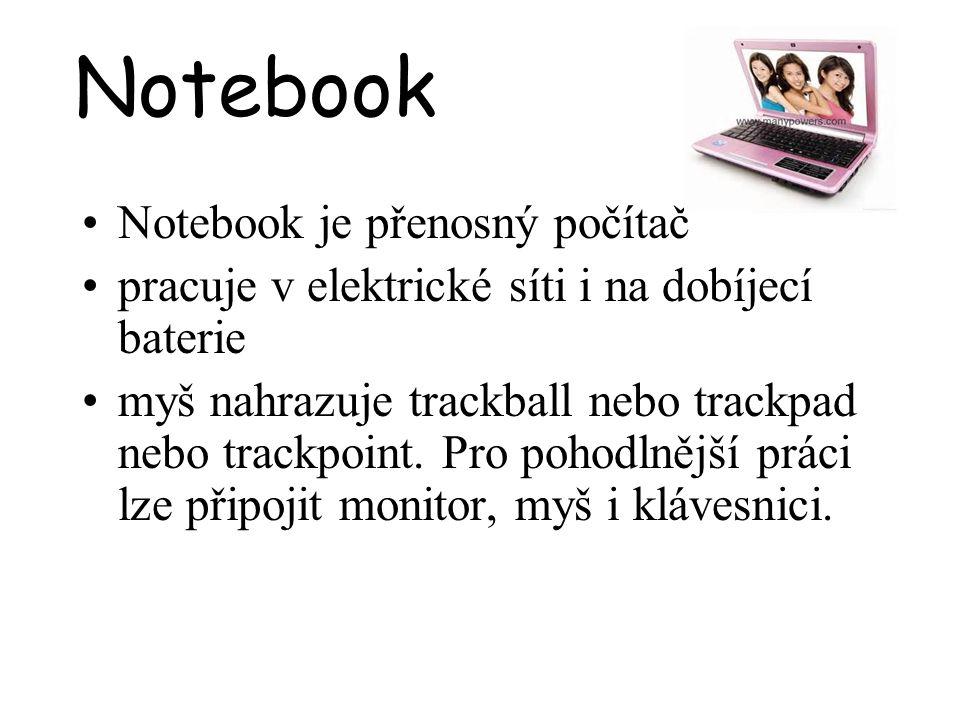 Notebook Notebook je přenosný počítač pracuje v elektrické síti i na dobíjecí baterie myš nahrazuje trackball nebo trackpad nebo trackpoint. Pro pohod