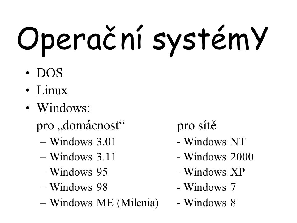 "Operační systémY DOS Linux Windows: pro ""domácnost pro sítě –Windows 3.01 - Windows NT –Windows 3.11 - Windows 2000 –Windows 95 - Windows XP –Windows 98 - Windows 7 –Windows ME (Milenia) - Windows 8"