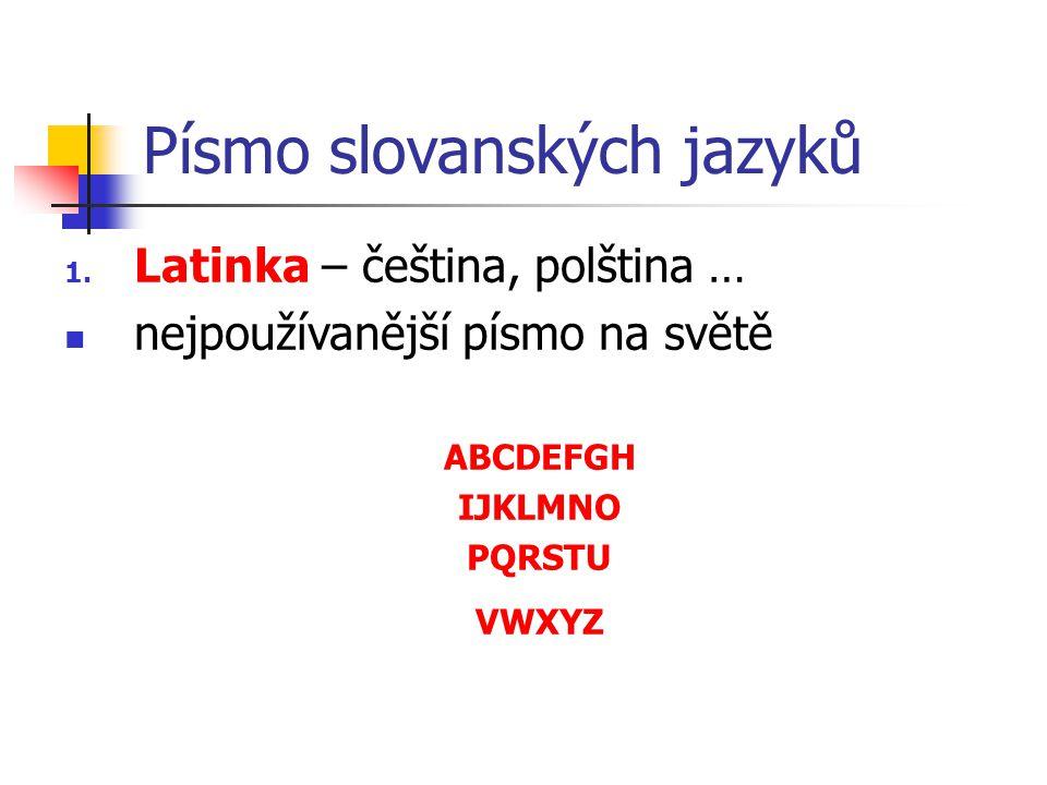 Písmo slovanských jazyků 1. Latinka – čeština, polština … nejpoužívanější písmo na světě ABCDEFGH IJKLMNO PQRSTU VWXYZ
