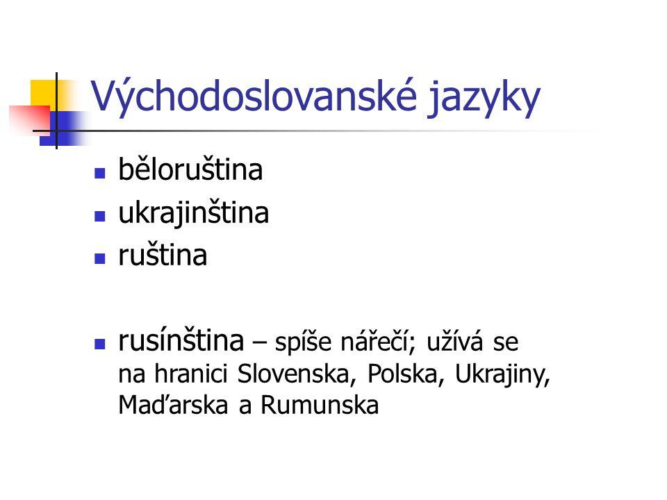 Východoslovanské jazyky běloruština ukrajinština ruština rusínština – spíše nářečí; užívá se na hranici Slovenska, Polska, Ukrajiny, Maďarska a Rumuns