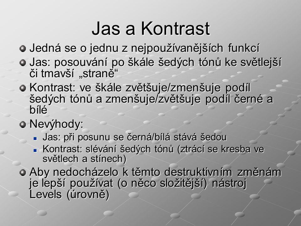 """Jas a Kontrast Jedná se o jednu z nejpoužívanějších funkcí Jas: posouvání po škále šedých tónů ke světlejší či tmavší """"straně Kontrast: ve škále zvětšuje/zmenšuje podíl šedých tónů a zmenšuje/zvětšuje podíl černé a bílé Nevýhody: Jas: při posunu se černá/bílá stává šedou Jas: při posunu se černá/bílá stává šedou Kontrast: slévání šedých tónů (ztrácí se kresba ve světlech a stínech) Kontrast: slévání šedých tónů (ztrácí se kresba ve světlech a stínech) Aby nedocházelo k těmto destruktivním změnám je lepší používat (o něco složitější) nástroj Levels (úrovně)"""
