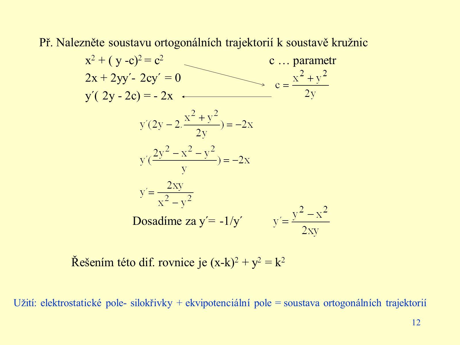 12 Př. Nalezněte soustavu ortogonálních trajektorií k soustavě kružnic x 2 + ( y -c) 2 = c 2 c … parametr 2x + 2yy´- 2cy´ = 0 y´( 2y - 2c) = - 2x Dosa