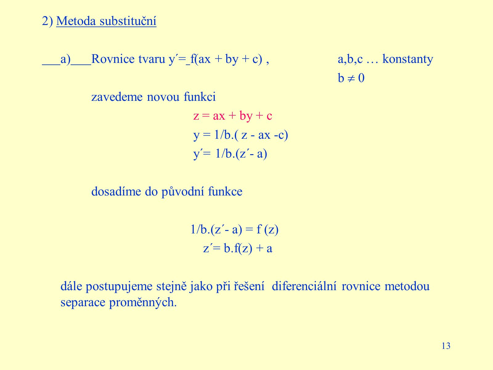 13 2) Metoda substituční a)Rovnice tvaru y´= f(ax + by + c), a,b,c … konstanty b  0 zavedeme novou funkci z = ax + by + c y = 1/b.( z - ax -c) y´= 1/