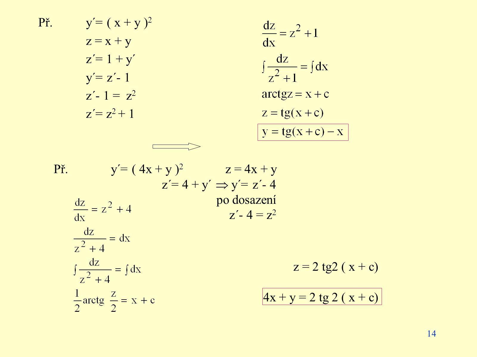 14 Př. y´= ( x + y ) 2 z = x + y z´= 1 + y´ y´= z´- 1 z´- 1 = z 2 z´= z 2 + 1 z = 2 tg2 ( x + c) 4x + y = 2 tg 2 ( x + c) Př.y´= ( 4x + y ) 2 z = 4x +