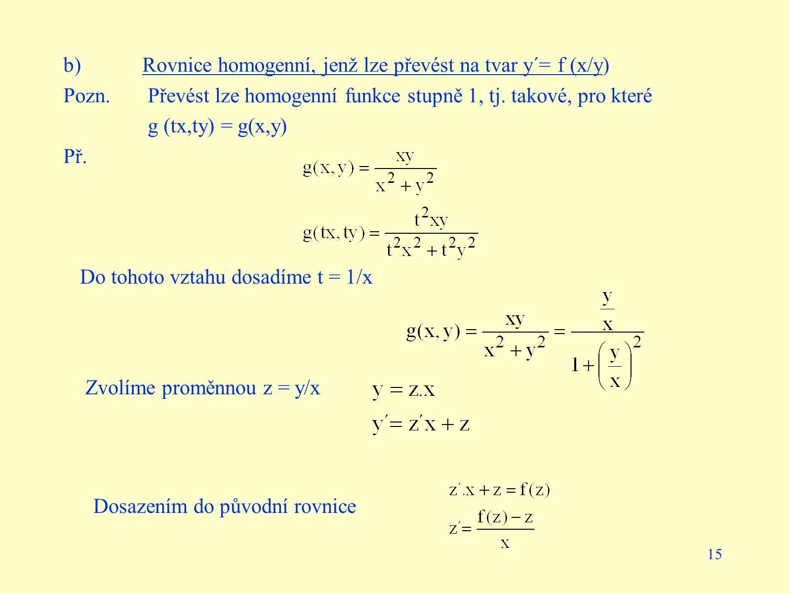 15 b)Rovnice homogenní, jenž lze převést na tvar y´= f (x/y) Pozn. Převést lze homogenní funkce stupně 1, tj. takové, pro které g (tx,ty) = g(x,y) Př.