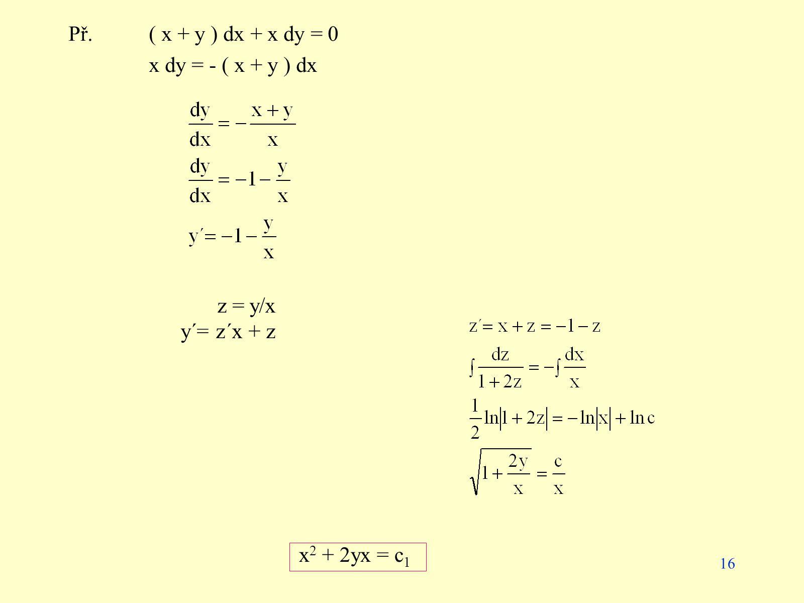 16 Př.( x + y ) dx + x dy = 0 x dy = - ( x + y ) dx z = y/x y´= z´x + z x 2 + 2yx = c 1