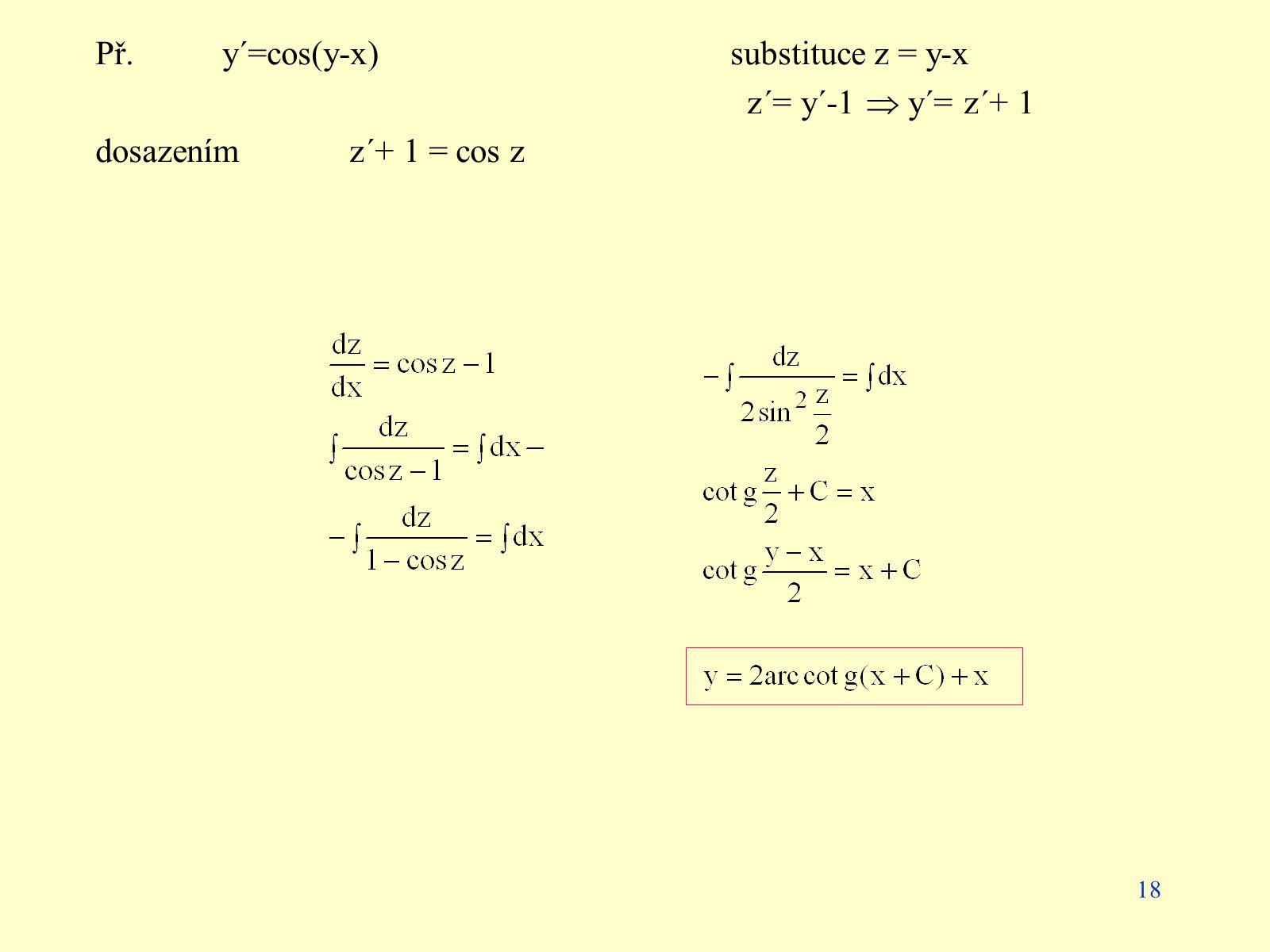 18 Př.y´=cos(y-x)substituce z = y-x z´= y´-1  y´= z´+ 1 dosazením z´+ 1 = cos z