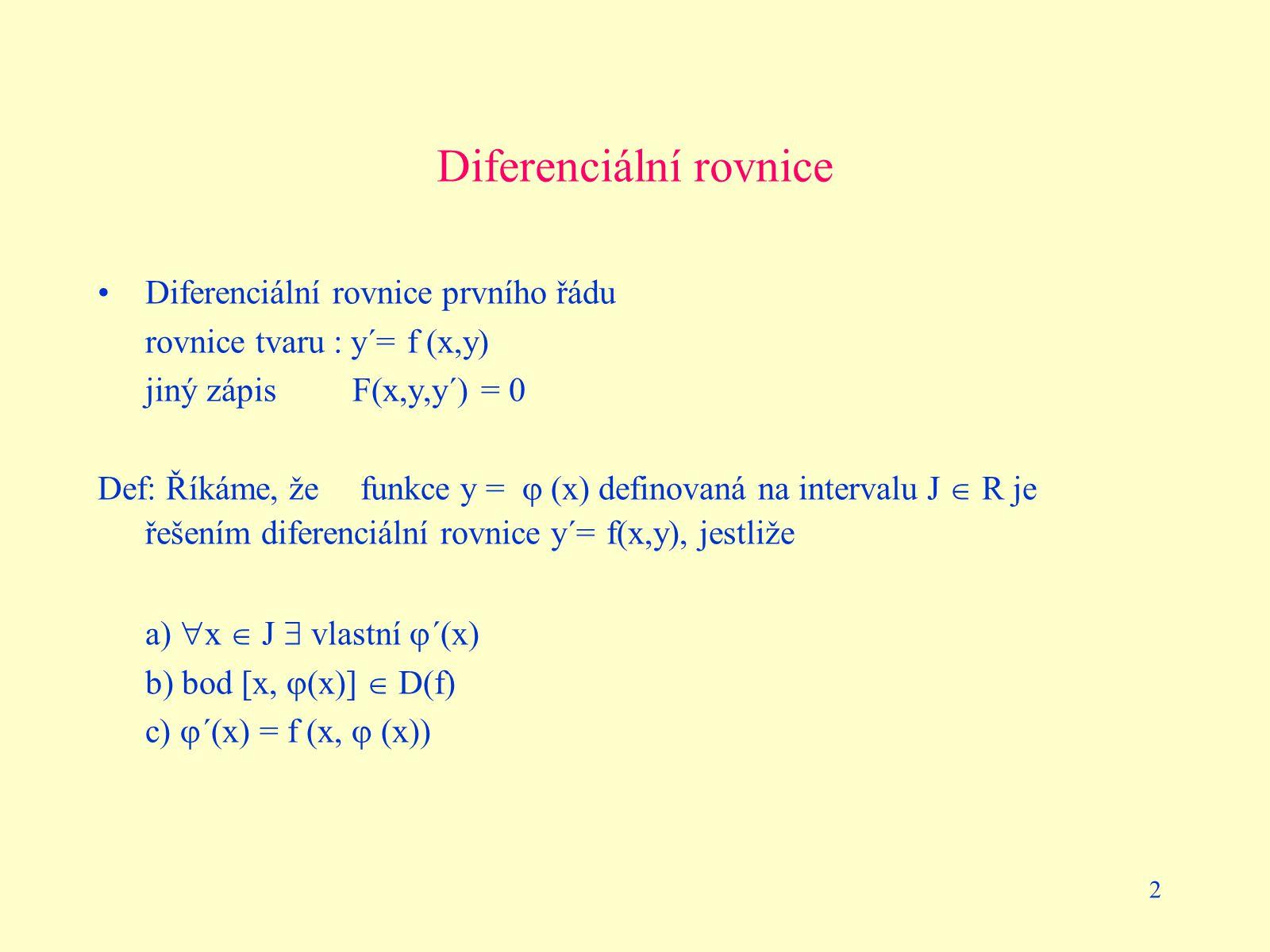 2 Diferenciální rovnice Diferenciální rovnice prvního řádu rovnice tvaru : y´= f (x,y) jiný zápis F(x,y,y´) = 0 Def: Říkáme, že funkce y =  (x) defin