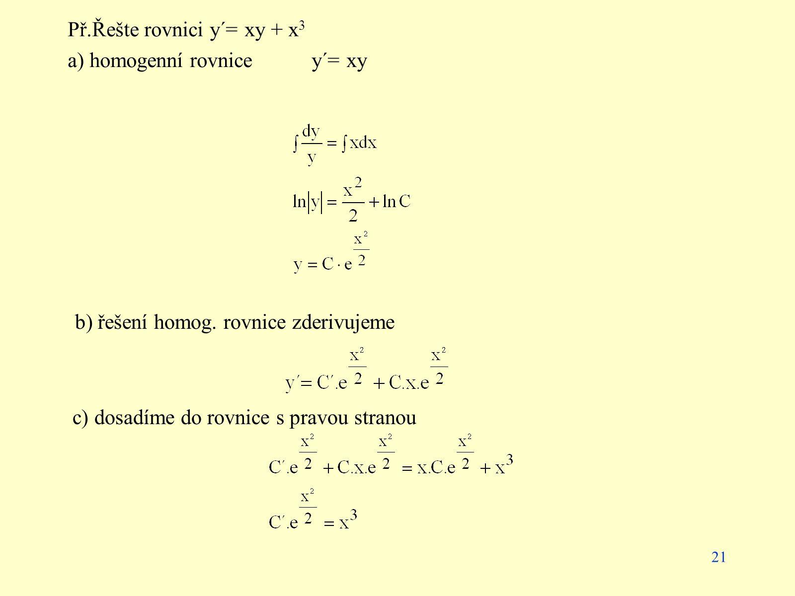 21 Př.Řešte rovnici y´= xy + x 3 a) homogenní rovnice y´= xy b) řešení homog. rovnice zderivujeme c) dosadíme do rovnice s pravou stranou
