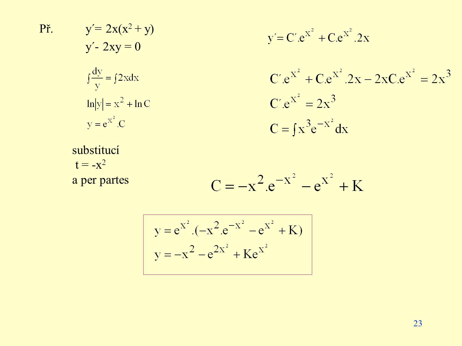 23 Př. y´= 2x(x 2 + y) y´- 2xy = 0 substitucí t = -x 2 a per partes