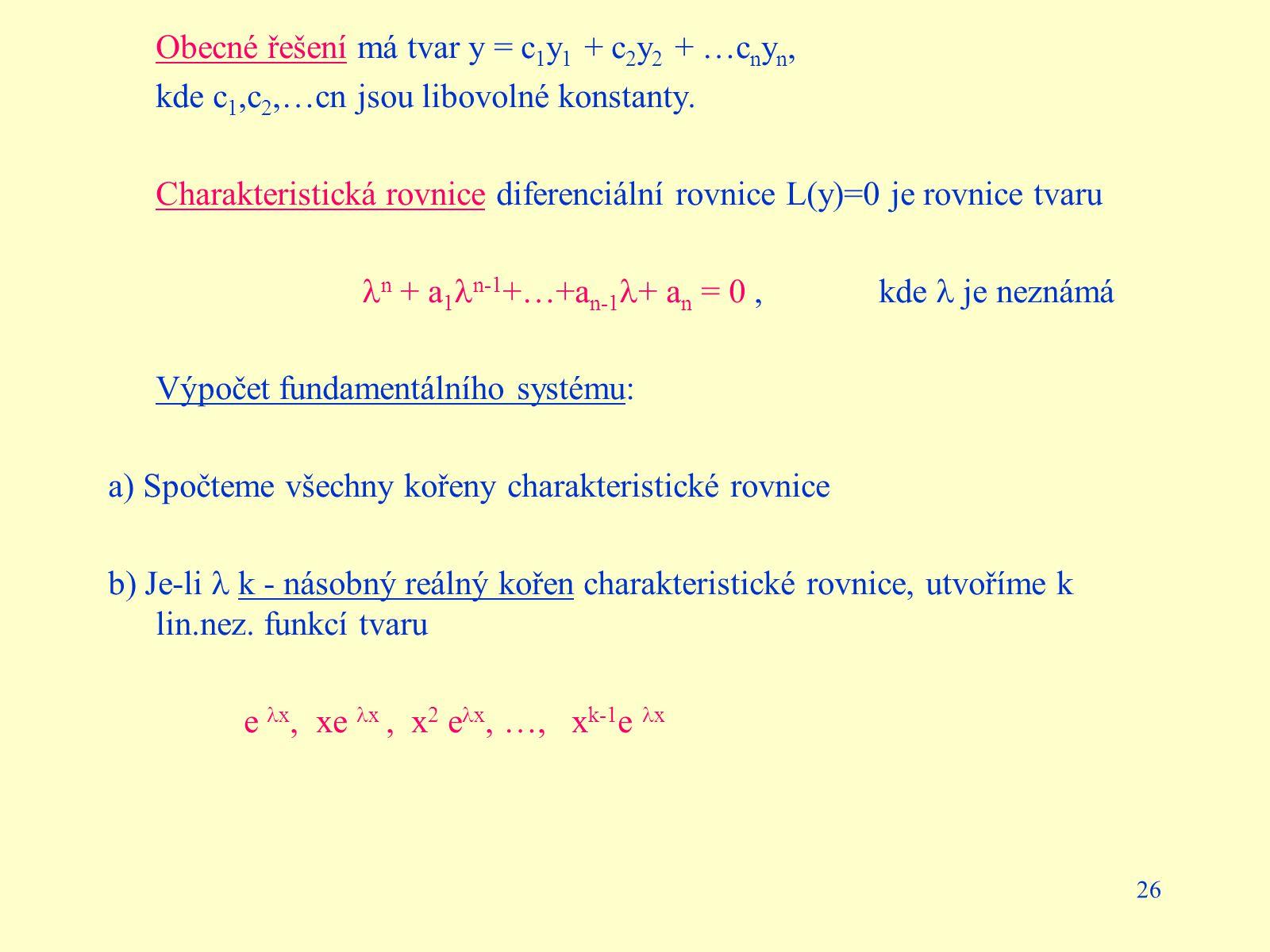 26 Obecné řešení má tvar y = c 1 y 1 + c 2 y 2 + …c n y n, kde c 1,c 2,…cn jsou libovolné konstanty. Charakteristická rovnice diferenciální rovnice L(