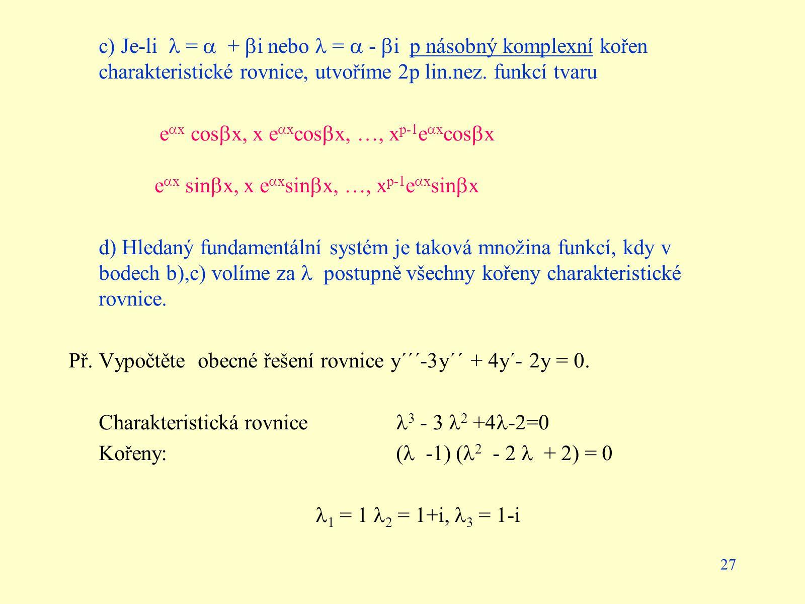 27 c) Je-li =  +  i nebo =  -  i p násobný komplexní kořen charakteristické rovnice, utvoříme 2p lin.nez. funkcí tvaru e  x cos  x, x e  x cos