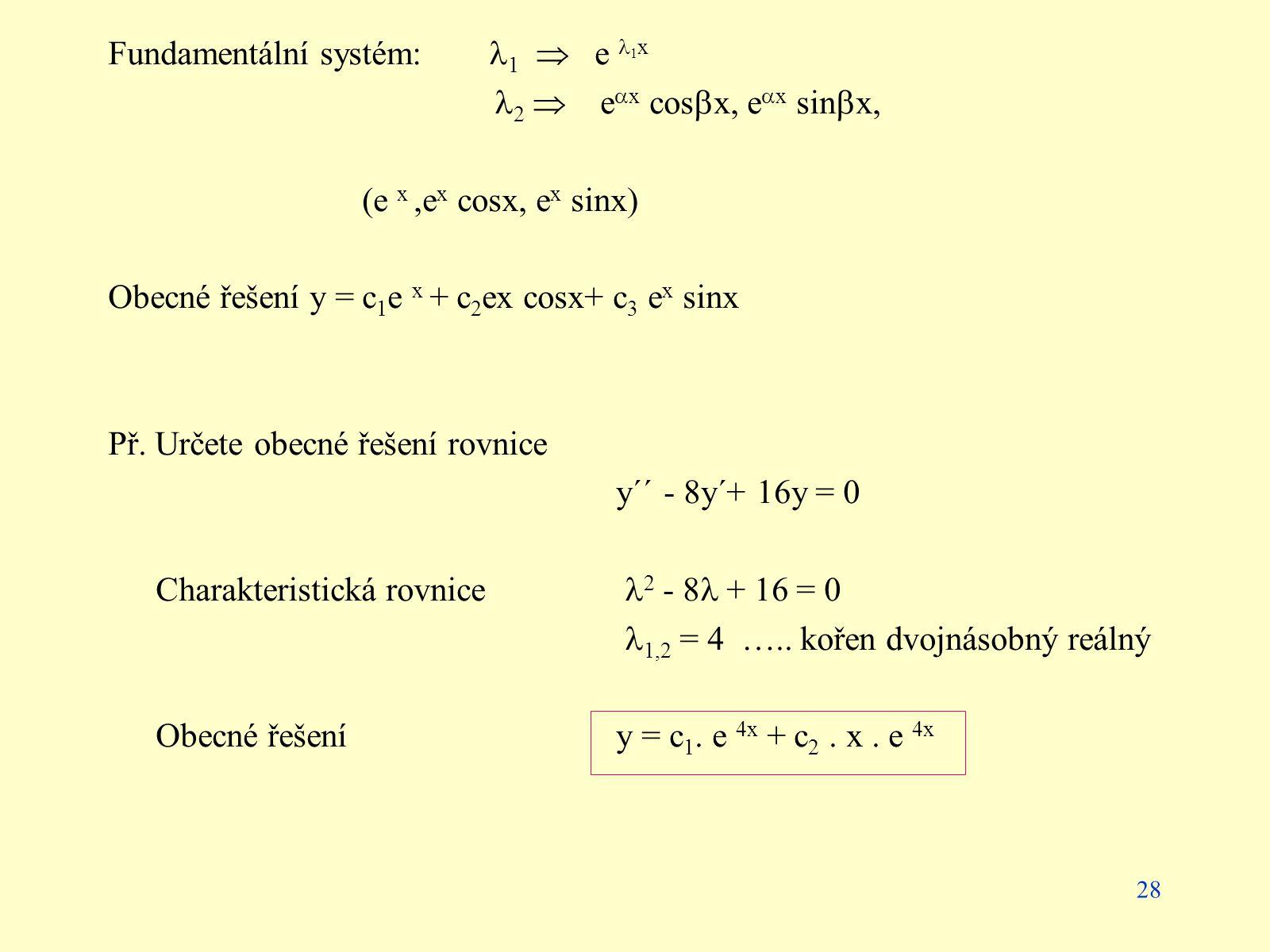 28 Fundamentální systém: 1  e 1 x 2  e  x cos  x, e  x sin  x, (e x,e x cosx, e x sinx) Obecné řešení y = c 1 e x + c 2 ex cosx+ c 3 e x sinx Př