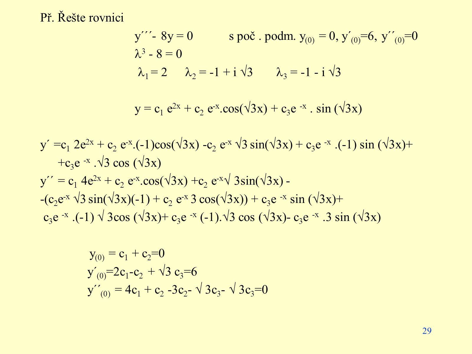 29 Př. Řešte rovnici y´´´- 8y = 0s poč. podm. y (0) = 0, y´ (0) =6, y´´ (0) =0 3 - 8 = 0 1 = 2 2 = -1 + i  3 3 = -1 - i  3 y = c 1 e 2x + c 2 e -x.c