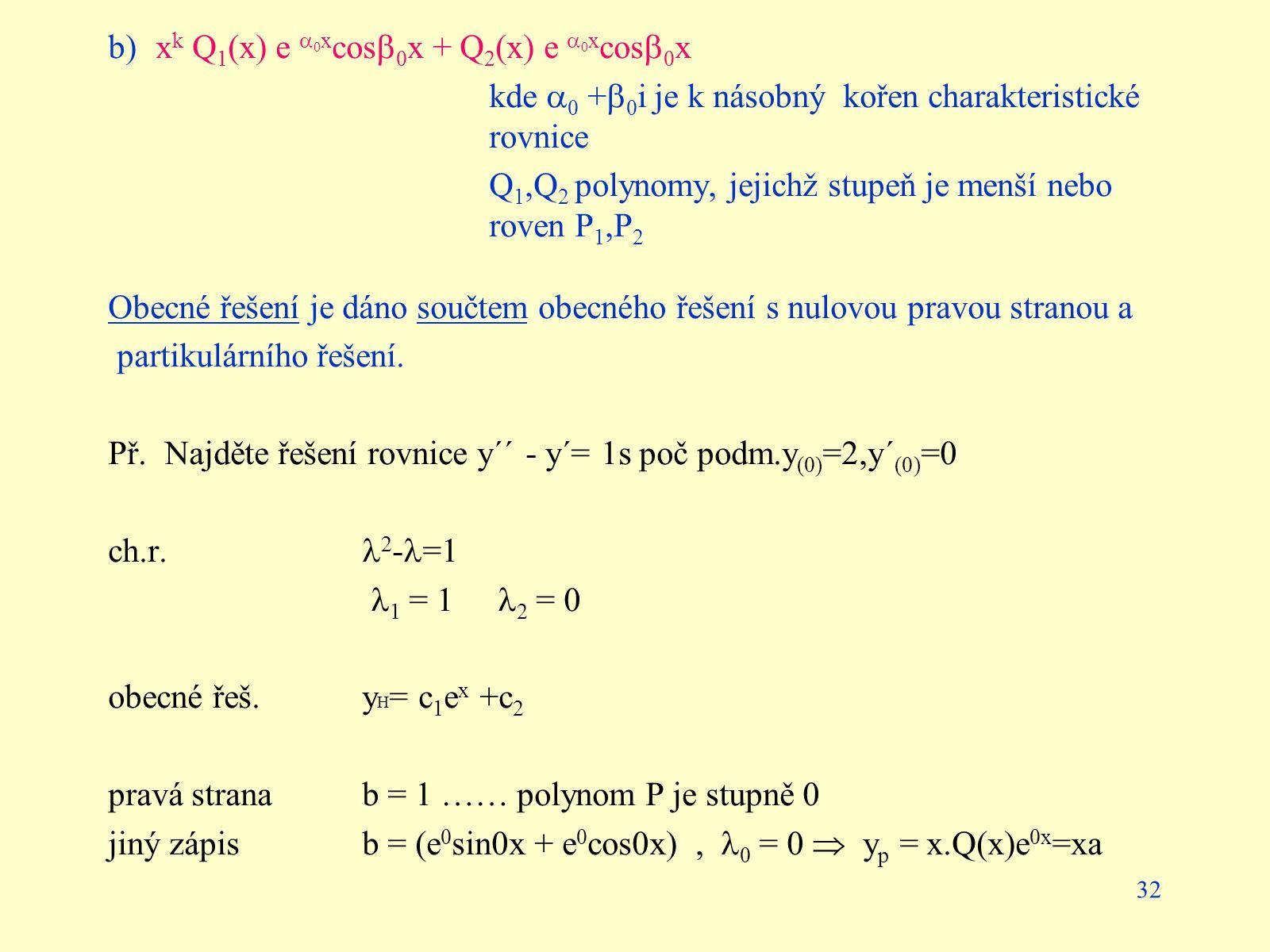 32 b)x k Q 1 (x) e  0 x cos  0 x + Q 2 (x) e  0 x cos  0 x kde  0 +  0 i je k násobný kořen charakteristické rovnice Q 1,Q 2 polynomy, jejichž s