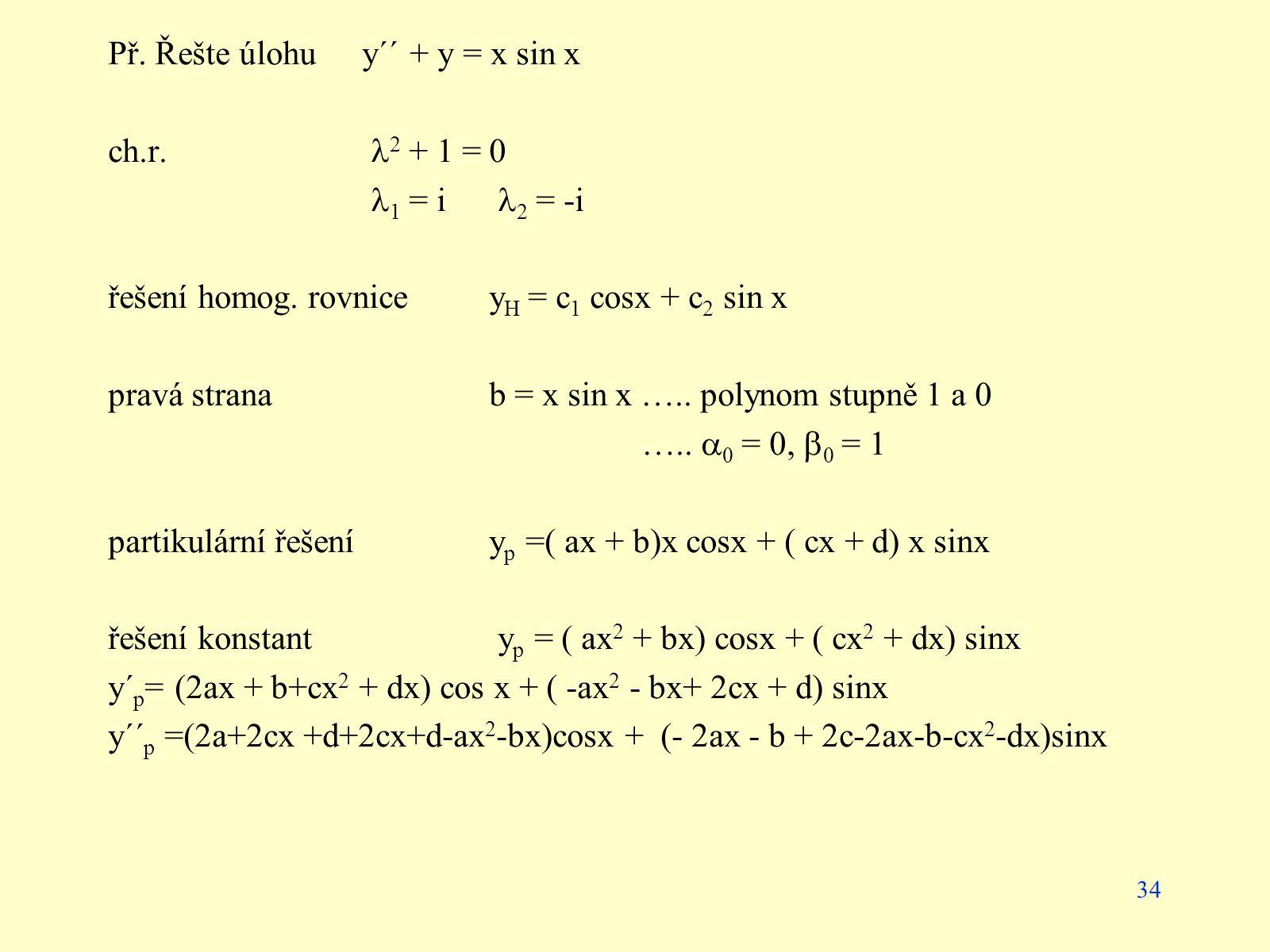 34 Př. Řešte úlohuy´´ + y = x sin x ch.r. 2 + 1 = 0 1 = i 2 = -i řešení homog. rovnicey H = c 1 cosx + c 2 sin x pravá stranab = x sin x ….. polynom s