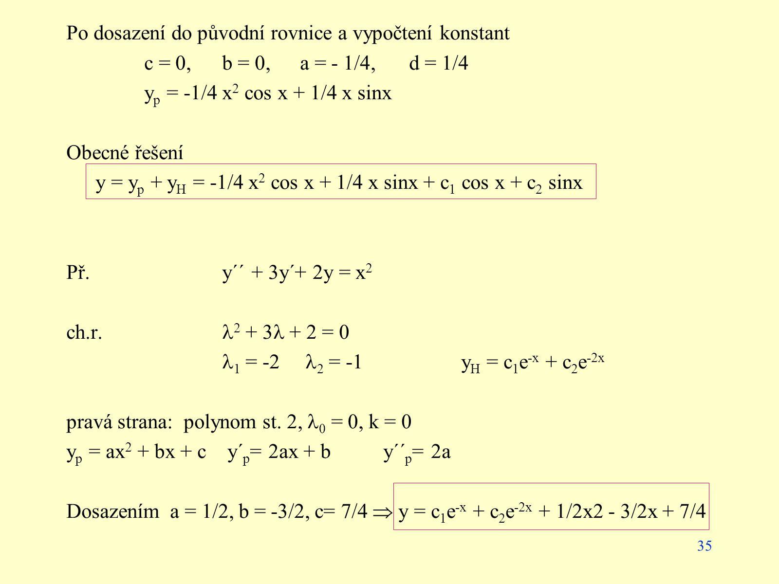 35 Po dosazení do původní rovnice a vypočtení konstant c = 0,b = 0,a = - 1/4, d = 1/4 y p = -1/4 x 2 cos x + 1/4 x sinx Obecné řešení y = y p + y H =