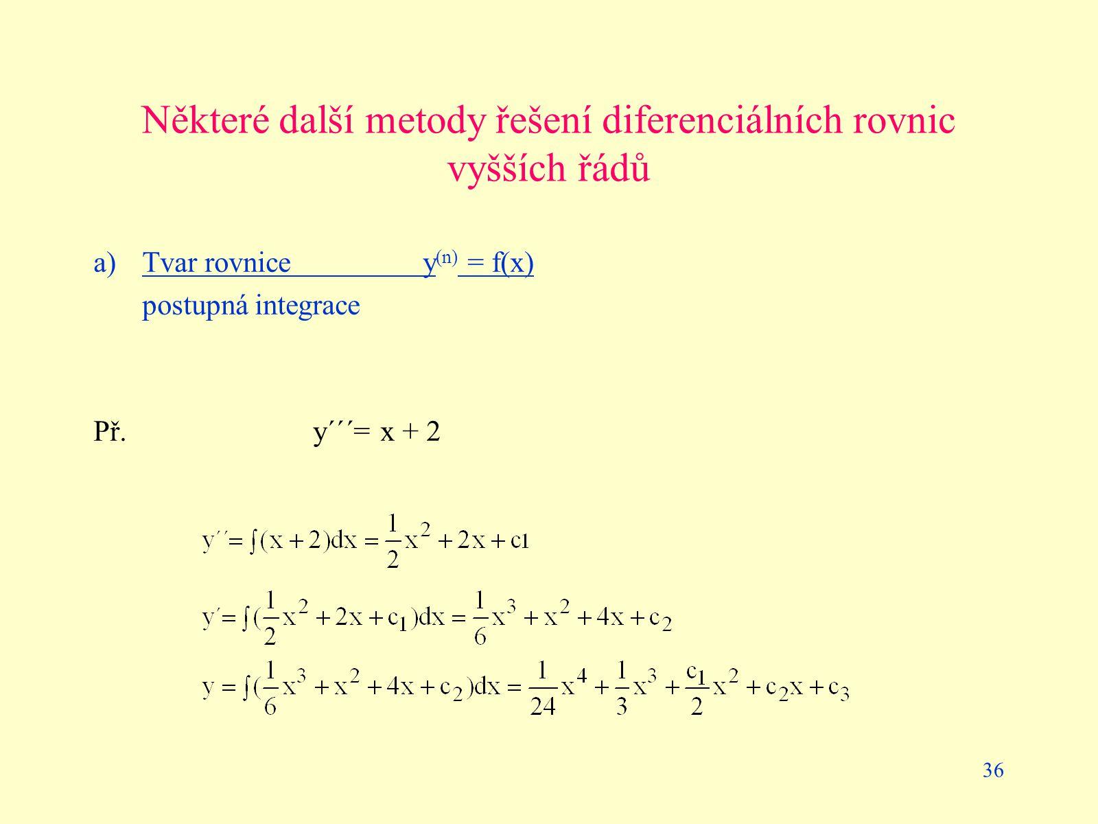 36 Některé další metody řešení diferenciálních rovnic vyšších řádů a) Tvar rovnicey (n) = f(x) postupná integrace Př.y´´´= x + 2