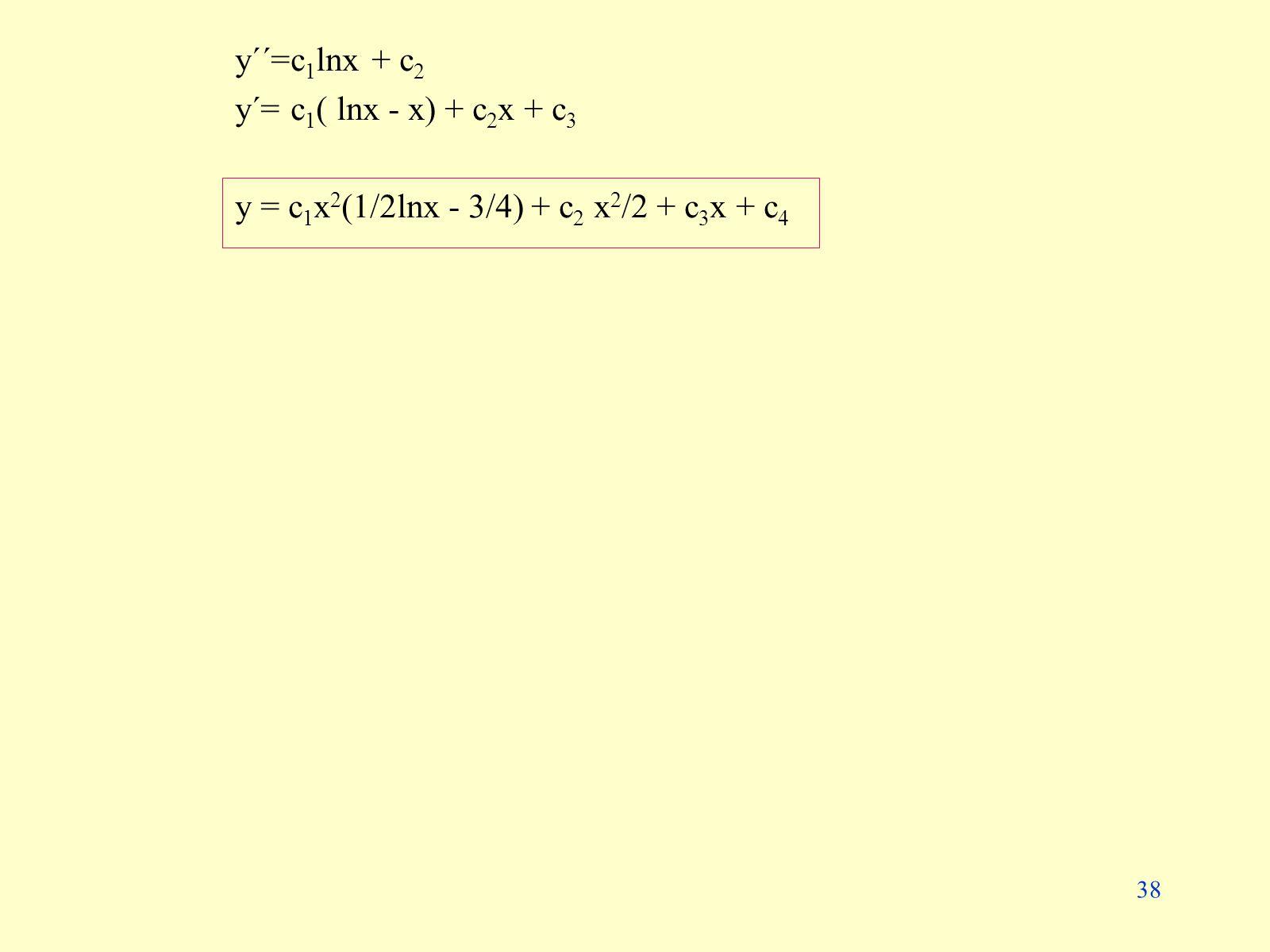 38 y´´=c 1 lnx + c 2 y´= c 1 ( lnx - x) + c 2 x + c 3 y = c 1 x 2 (1/2lnx - 3/4) + c 2 x 2 /2 + c 3 x + c 4