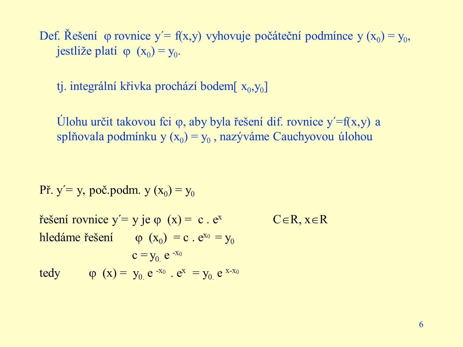 6 Def. Řešení  rovnice y´= f(x,y) vyhovuje počáteční podmínce y (x 0 ) = y 0, jestliže platí  (x 0 ) = y 0. tj. integrální křivka prochází bodem[ x